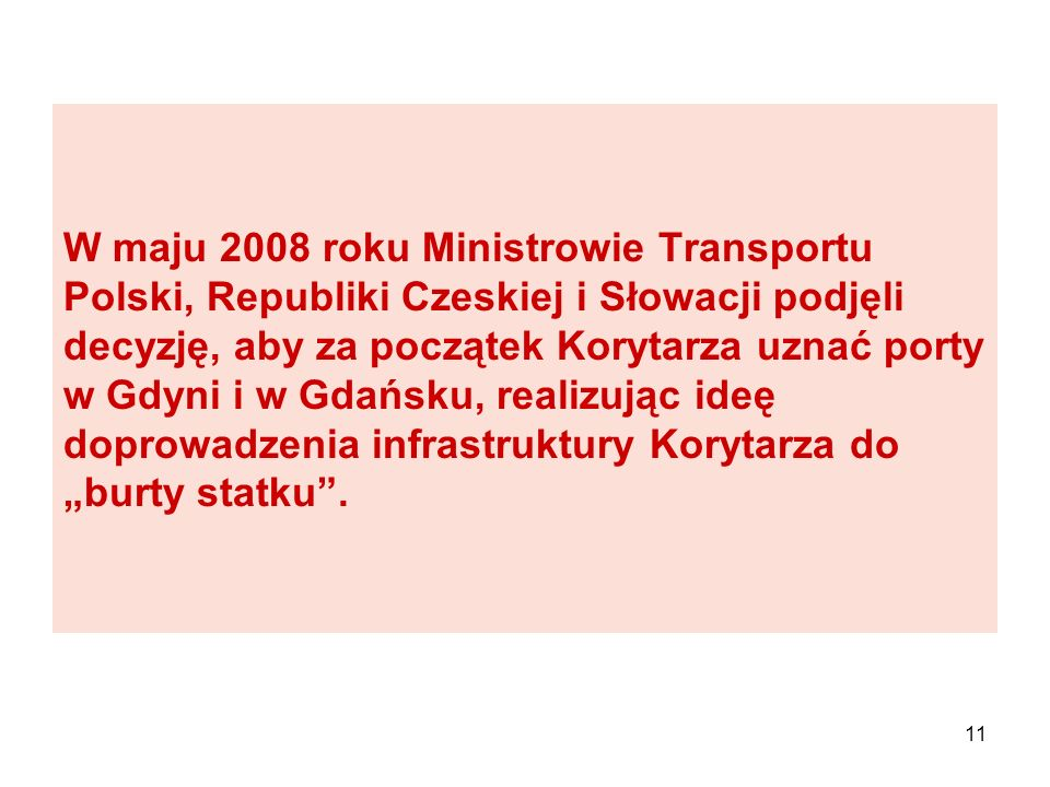 """W maju 2008 roku Ministrowie Transportu Polski, Republiki Czeskiej i Słowacji podjęli decyzję, aby za początek Korytarza uznać porty w Gdyni i w Gdańsku, realizując ideę doprowadzenia infrastruktury Korytarza do """"burty statku ."""