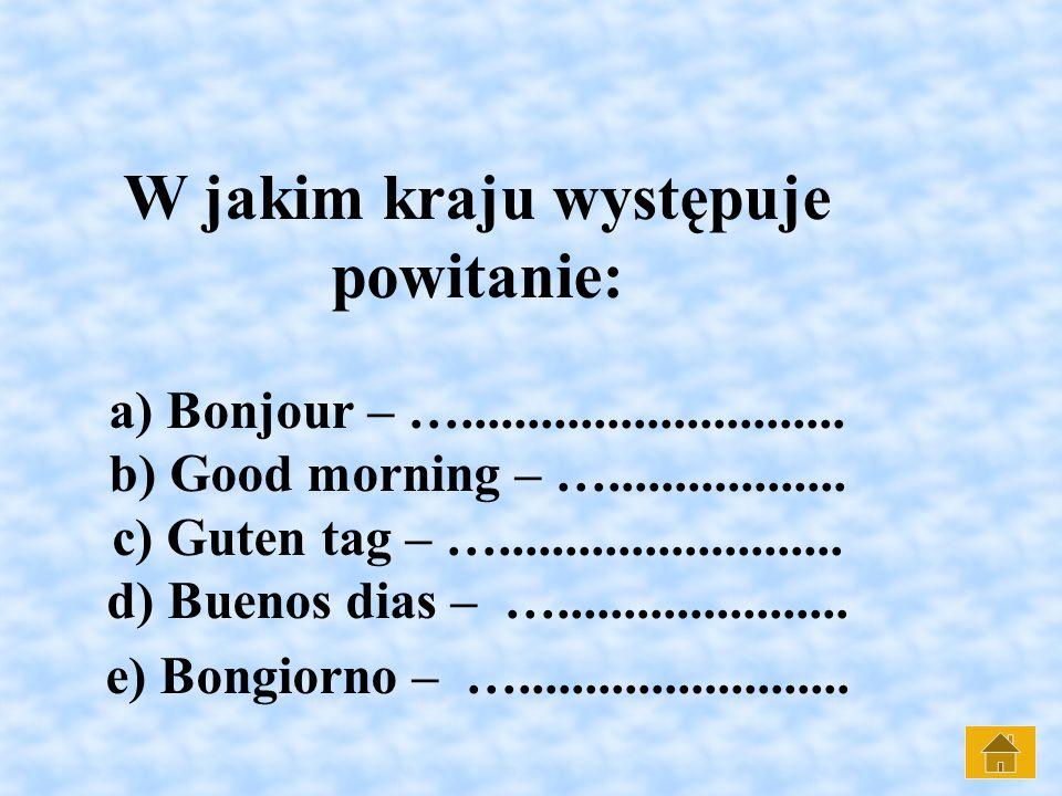 W jakim kraju występuje powitanie: a) Bonjour – …. b) Good morning – …