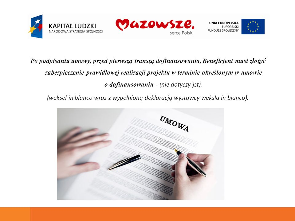 Po podpisaniu umowy, przed pierwszą transzą dofinansowania, Beneficjent musi złożyć zabezpieczenie prawidłowej realizacji projektu w terminie określonym w umowie o dofinansowaniu – (nie dotyczy jst).