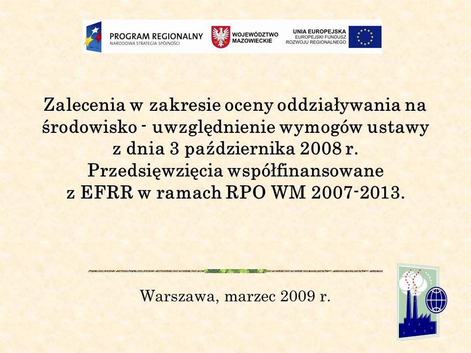 Zalecenia w zakresie oceny oddziaływania na środowisko - uwzględnienie wymogów ustawy z dnia 3 października 2008 r. Przedsięwzięcia współfinansowane z EFRR w ramach RPO WM 2007-2013.