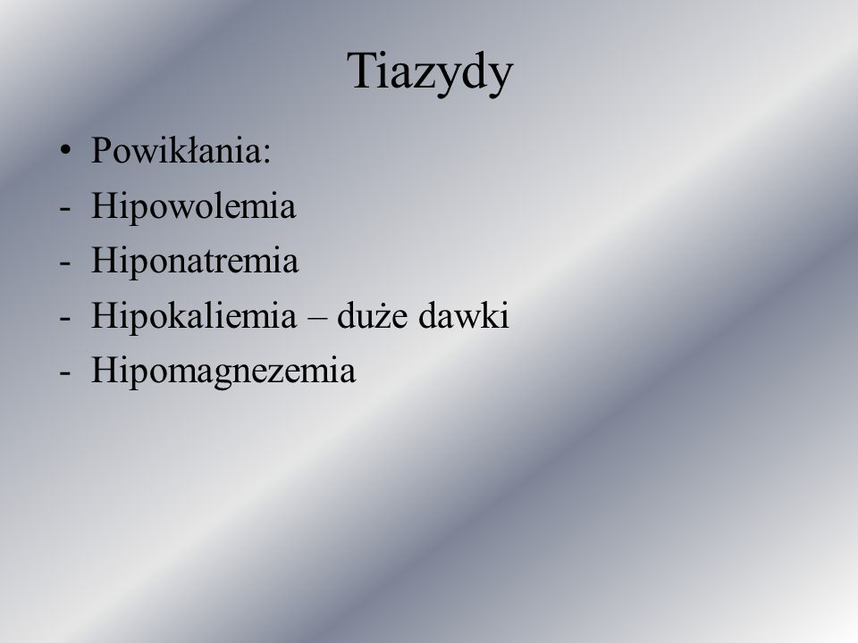 Tiazydy Powikłania: Hipowolemia Hiponatremia Hipokaliemia – duże dawki