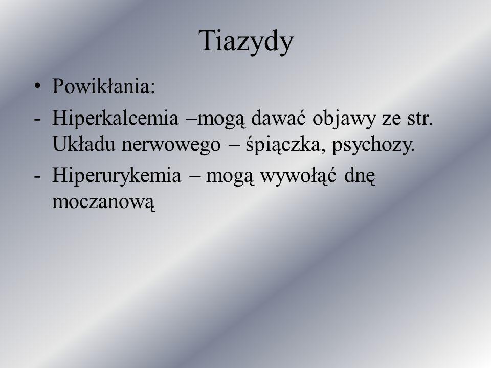 Tiazydy Powikłania: Hiperkalcemia –mogą dawać objawy ze str. Układu nerwowego – śpiączka, psychozy.