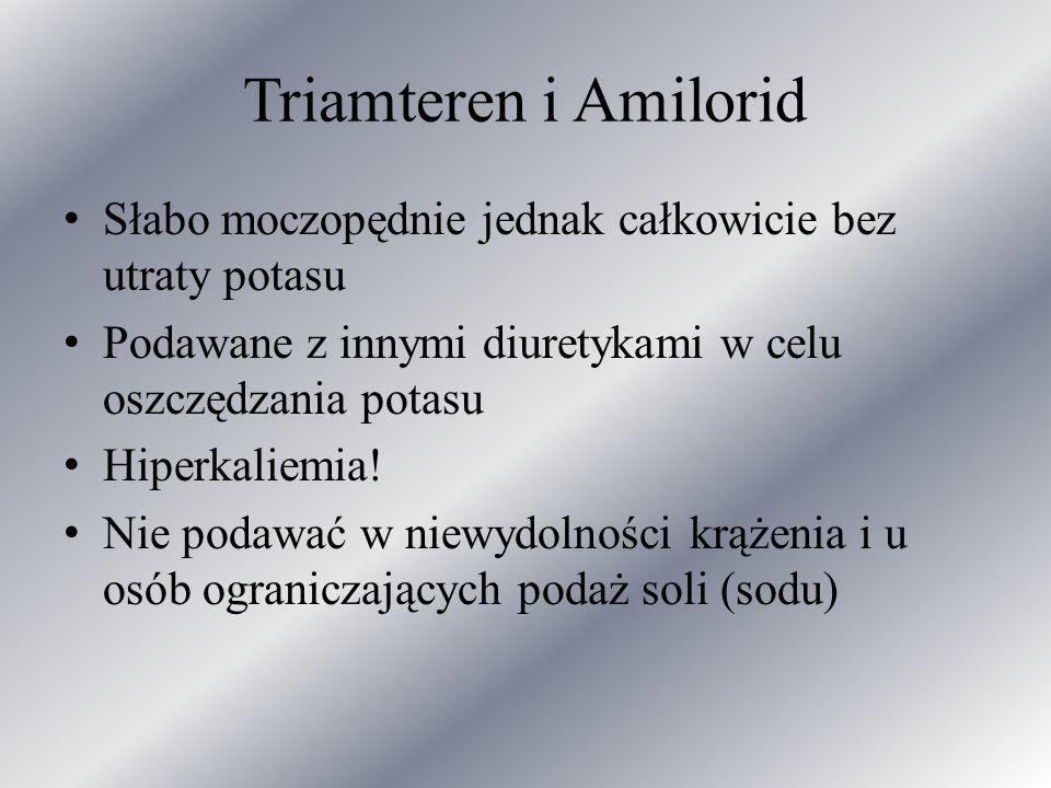 Triamteren i Amilorid Słabo moczopędnie jednak całkowicie bez utraty potasu. Podawane z innymi diuretykami w celu oszczędzania potasu.