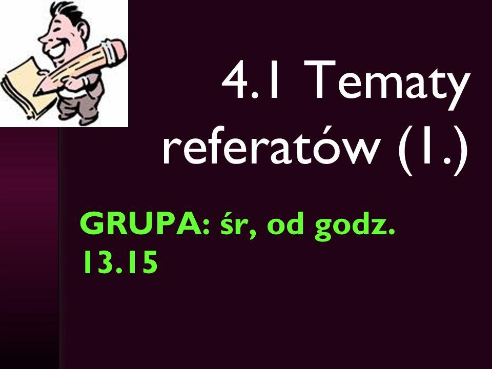 4.1 Tematy referatów (1.) GRUPA: śr, od godz. 13.15