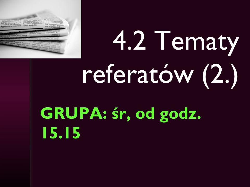 4.2 Tematy referatów (2.) GRUPA: śr, od godz. 15.15