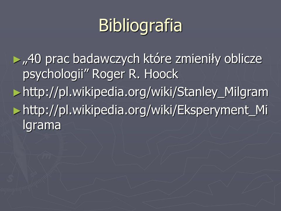 """Bibliografia """"40 prac badawczych które zmieniły oblicze psychologii Roger R. Hoock. http://pl.wikipedia.org/wiki/Stanley_Milgram."""