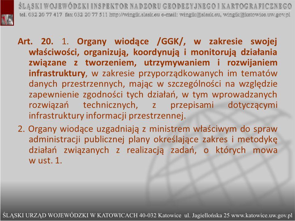 Art. 20. 1. Organy wiodące /GGK/, w zakresie swojej właściwości, organizują, koordynują i monitorują działania związane z tworzeniem, utrzymywaniem i rozwijaniem infrastruktury, w zakresie przyporządkowanych im tematów danych przestrzennych, mając w szczególności na względzie zapewnienie zgodności tych działań, w tym wprowadzanych rozwiązań technicznych, z przepisami dotyczącymi infrastruktury informacji przestrzennej.