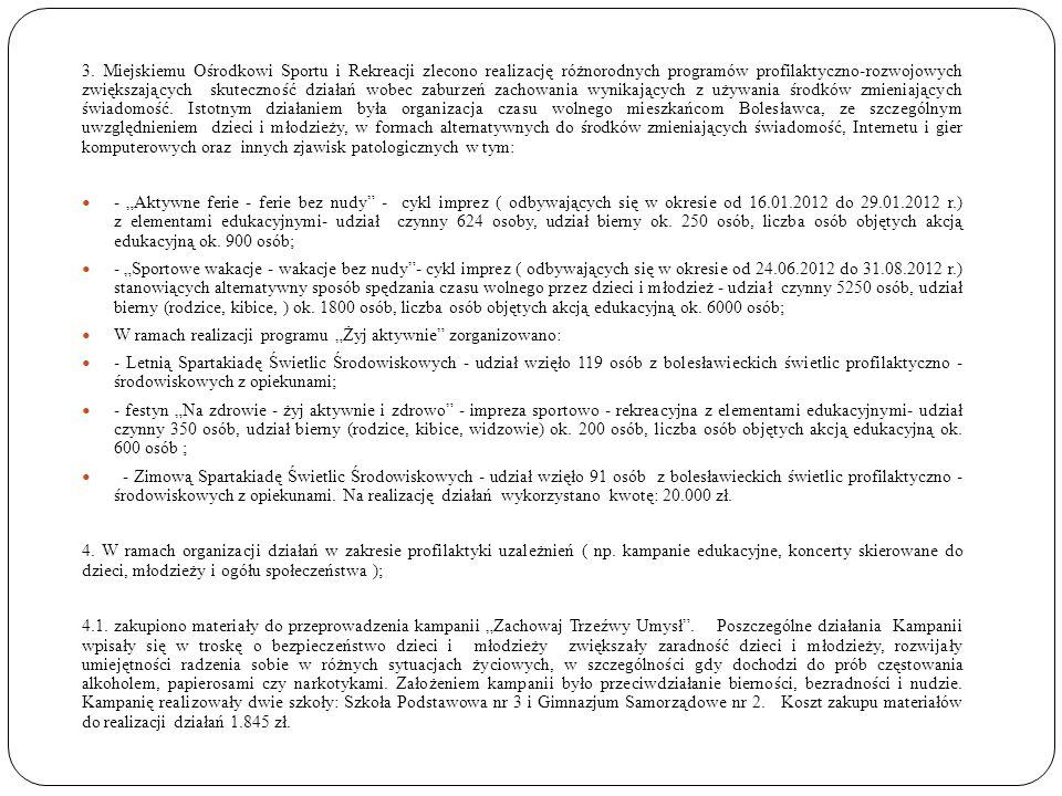 3. Miejskiemu Ośrodkowi Sportu i Rekreacji zlecono realizację różnorodnych programów profilaktyczno-rozwojowych zwiększających skuteczność działań wobec zaburzeń zachowania wynikających z używania środków zmieniających świadomość. Istotnym działaniem była organizacja czasu wolnego mieszkańcom Bolesławca, ze szczególnym uwzględnieniem dzieci i młodzieży, w formach alternatywnych do środków zmieniających świadomość, Internetu i gier komputerowych oraz innych zjawisk patologicznych w tym:
