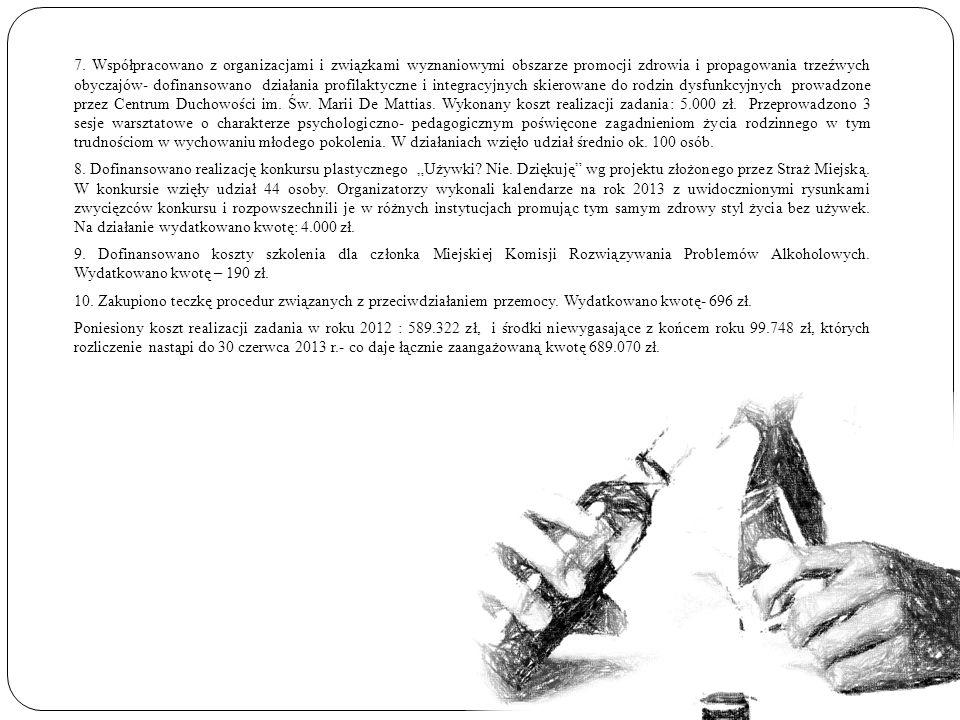 7. Współpracowano z organizacjami i związkami wyznaniowymi obszarze promocji zdrowia i propagowania trzeźwych obyczajów- dofinansowano działania profilaktyczne i integracyjnych skierowane do rodzin dysfunkcyjnych prowadzone przez Centrum Duchowości im. Św. Marii De Mattias. Wykonany koszt realizacji zadania: 5.000 zł. Przeprowadzono 3 sesje warsztatowe o charakterze psychologiczno- pedagogicznym poświęcone zagadnieniom życia rodzinnego w tym trudnościom w wychowaniu młodego pokolenia. W działaniach wzięło udział średnio ok. 100 osób.