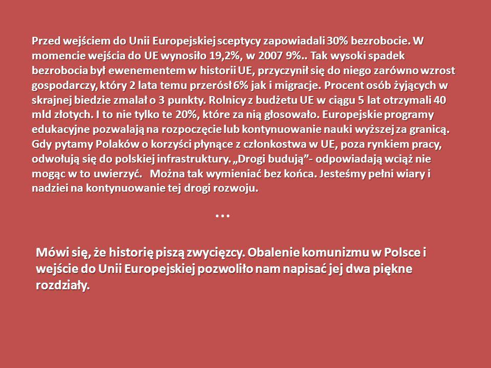 Przed wejściem do Unii Europejskiej sceptycy zapowiadali 30% bezrobocie. W momencie wejścia do UE wynosiło 19,2%, w 2007 9%.. Tak wysoki spadek bezrobocia był ewenementem w historii UE, przyczynił się do niego zarówno wzrost gospodarczy, który 2 lata temu przerósł 6% jak i migracje. Procent osób żyjących w skrajnej biedzie zmalał o 3 punkty. Rolnicy z budżetu UE w ciągu 5 lat otrzymali 40 mld złotych. I to nie tylko te 20%, które za nią głosowało. Europejskie programy edukacyjne pozwalają na rozpoczęcie lub kontynuowanie nauki wyższej za granicą.