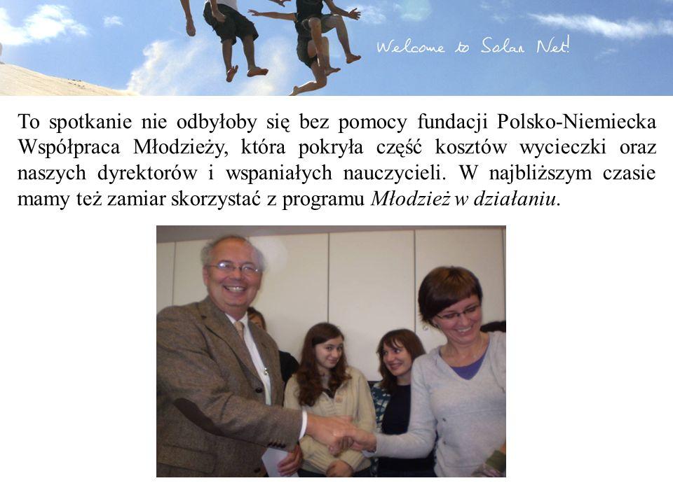 To spotkanie nie odbyłoby się bez pomocy fundacji Polsko-Niemiecka Współpraca Młodzieży, która pokryła część kosztów wycieczki oraz naszych dyrektorów i wspaniałych nauczycieli.