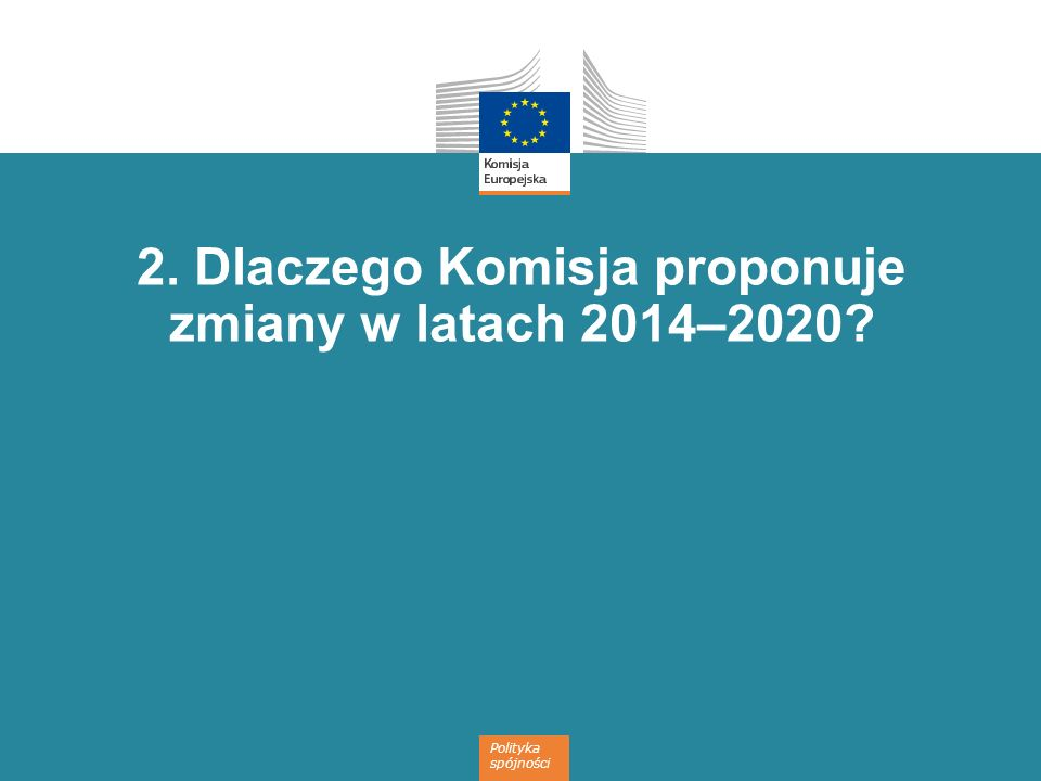 2. Dlaczego Komisja proponuje zmiany w latach 2014–2020