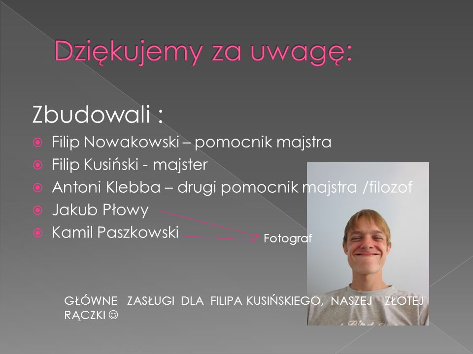 Dziękujemy za uwagę: Zbudowali : Filip Nowakowski – pomocnik majstra