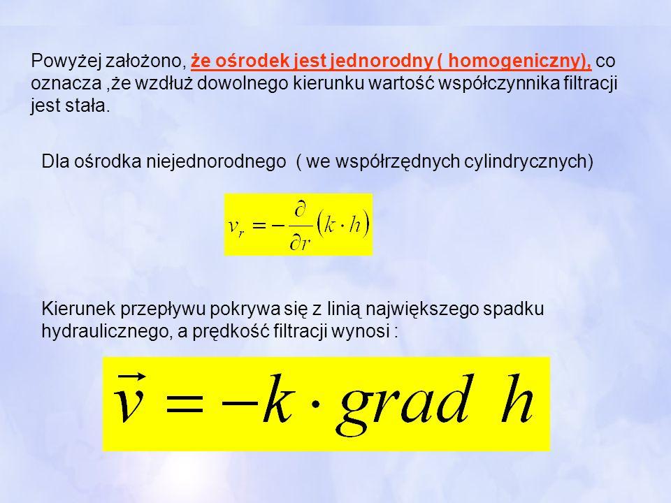 Powyżej założono, że ośrodek jest jednorodny ( homogeniczny), co oznacza ,że wzdłuż dowolnego kierunku wartość współczynnika filtracji jest stała.