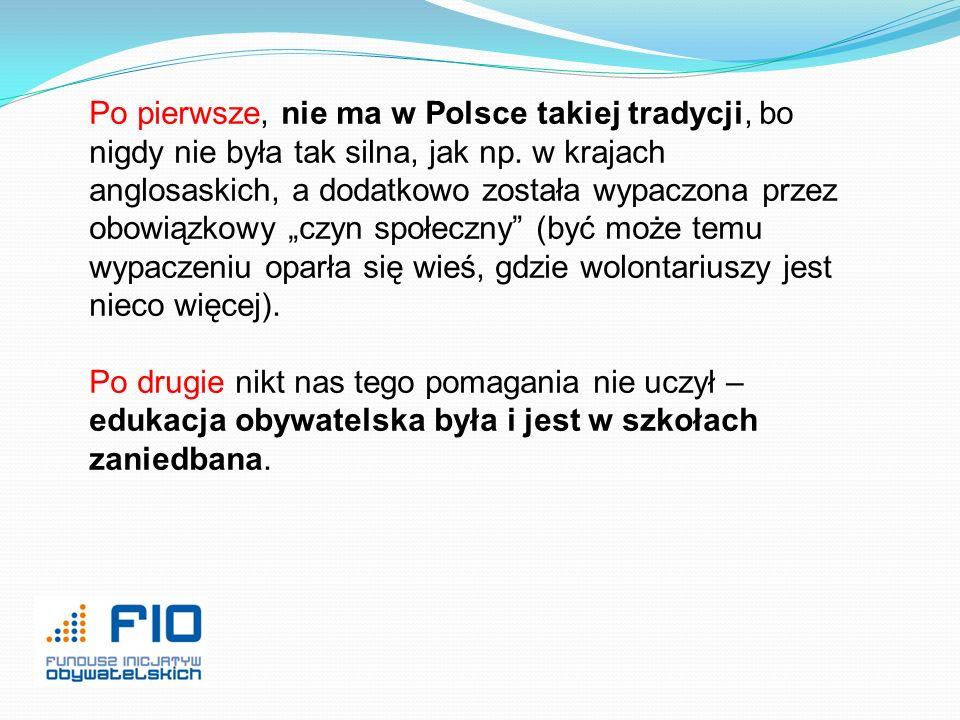 """Po pierwsze, nie ma w Polsce takiej tradycji, bo nigdy nie była tak silna, jak np. w krajach anglosaskich, a dodatkowo została wypaczona przez obowiązkowy """"czyn społeczny (być może temu wypaczeniu oparła się wieś, gdzie wolontariuszy jest nieco więcej)."""