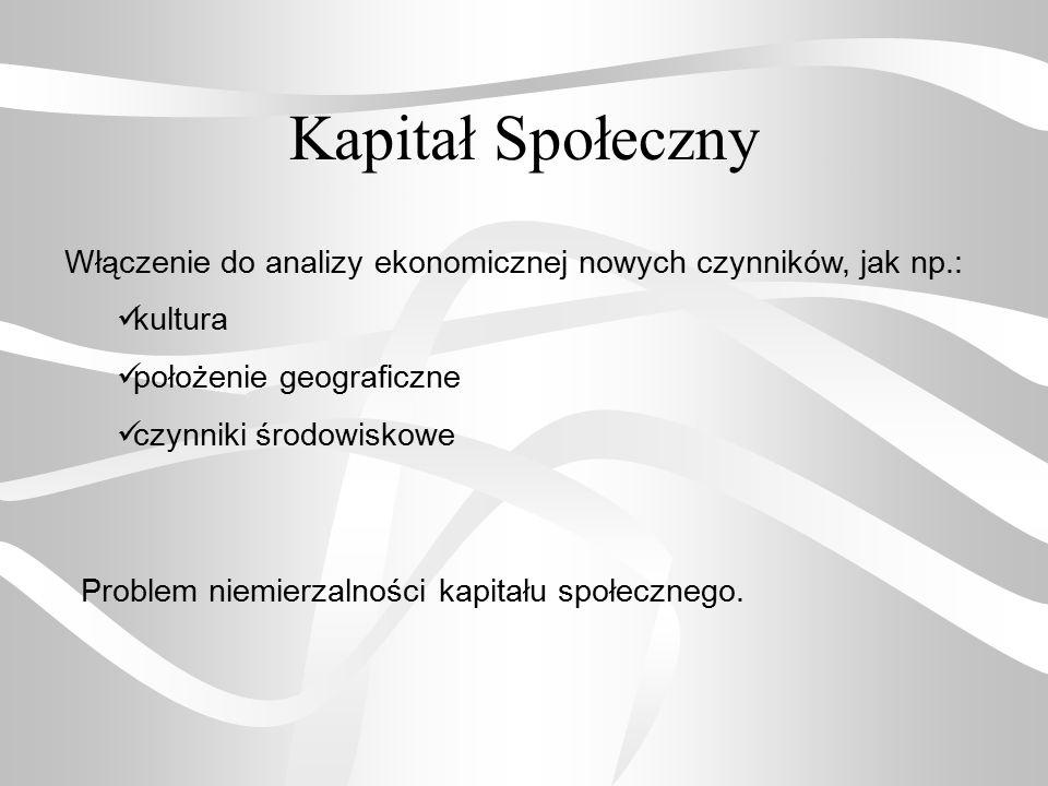 Kapitał Społeczny Włączenie do analizy ekonomicznej nowych czynników, jak np.: kultura. położenie geograficzne.