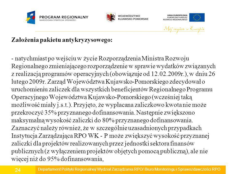 Założenia pakietu antykryzysowego: - natychmiast po wejściu w życie Rozporządzenia Ministra Rozwoju Regionalnego zmieniającego rozporządzenie w sprawie wydatków związanych z realizacją programów operacyjnych (obowiązuje od 12.02.2009r.), w dniu 26 lutego 2009r. Zarząd Województwa Kujawsko-Pomorskiego zdecydował o uruchomieniu zaliczek dla wszystkich beneficjentów Regionalnego Programu Operacyjnego Województwa Kujawsko-Pomorskiego (wcześniej taką możliwość miały j.s.t.). Przyjęto, że wypłacana zaliczkowo kwota nie może przekroczyć 35% przyznanego dofinansowania. Następnie zwiększono maksymalną wysokość zaliczki do 80% przyznanego dofinansowania. Zaznaczyć należy również, że w szczególnie uzasadnionych przypadkach Instytucja Zarządzająca RPO WK - P może zwiększyć wysokość przyznanej zaliczki dla projektów realizowanych przez jednostki sektora finansów publicznych (z wyłączeniem projektów objętych pomocą publiczną), ale nie więcej niż do 95% dofinansowania,