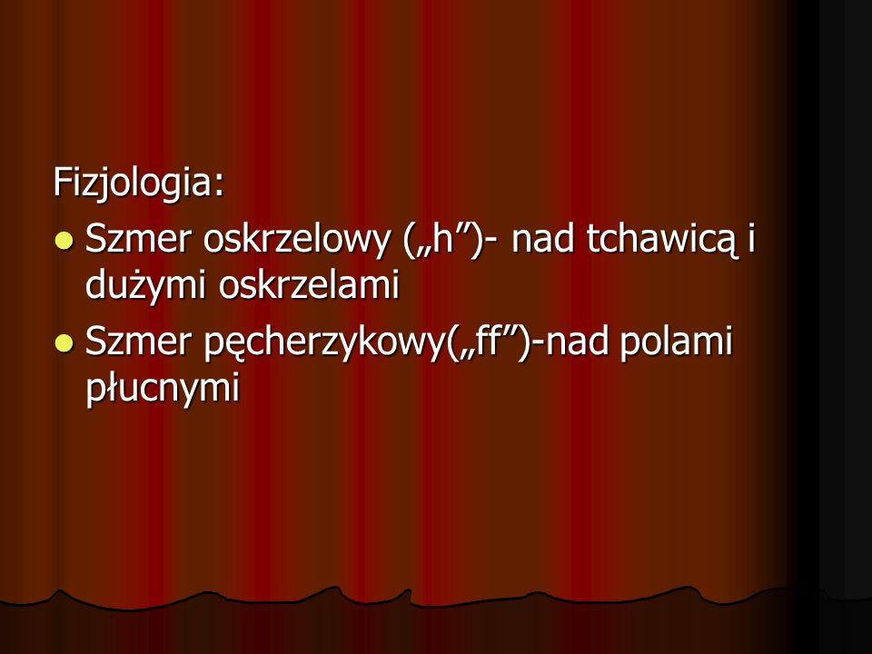 """Fizjologia: Szmer oskrzelowy (""""h )- nad tchawicą i dużymi oskrzelami."""