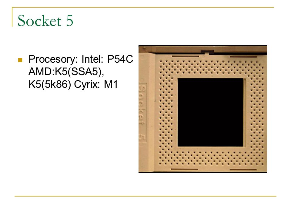 Socket 5 Procesory: Intel: P54C AMD:K5(SSA5), K5(5k86) Cyrix: M1