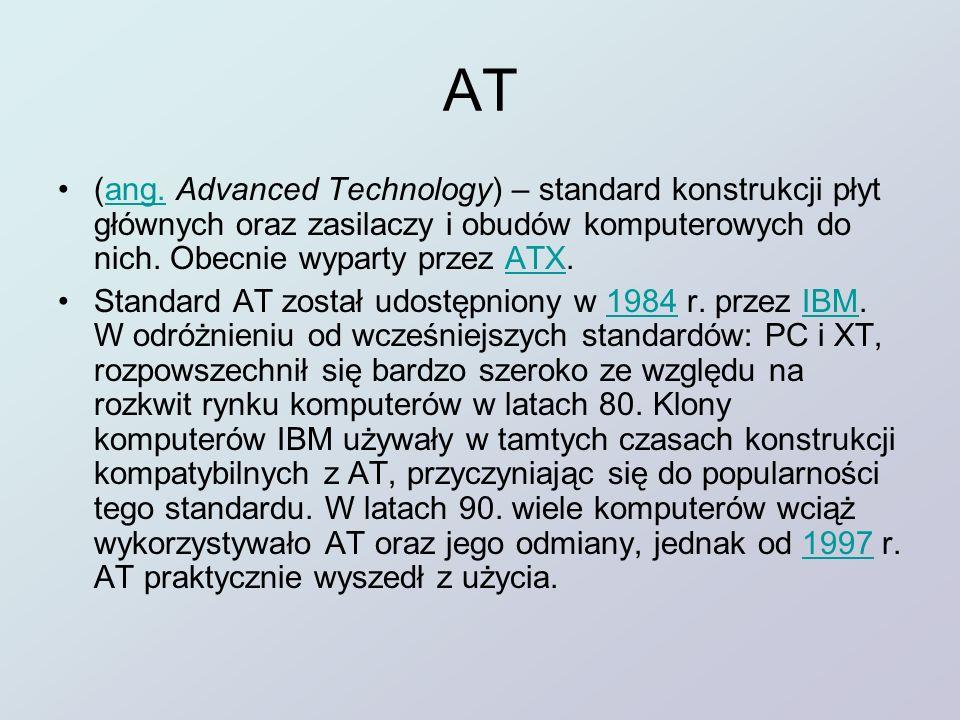 AT (ang. Advanced Technology) – standard konstrukcji płyt głównych oraz zasilaczy i obudów komputerowych do nich. Obecnie wyparty przez ATX.