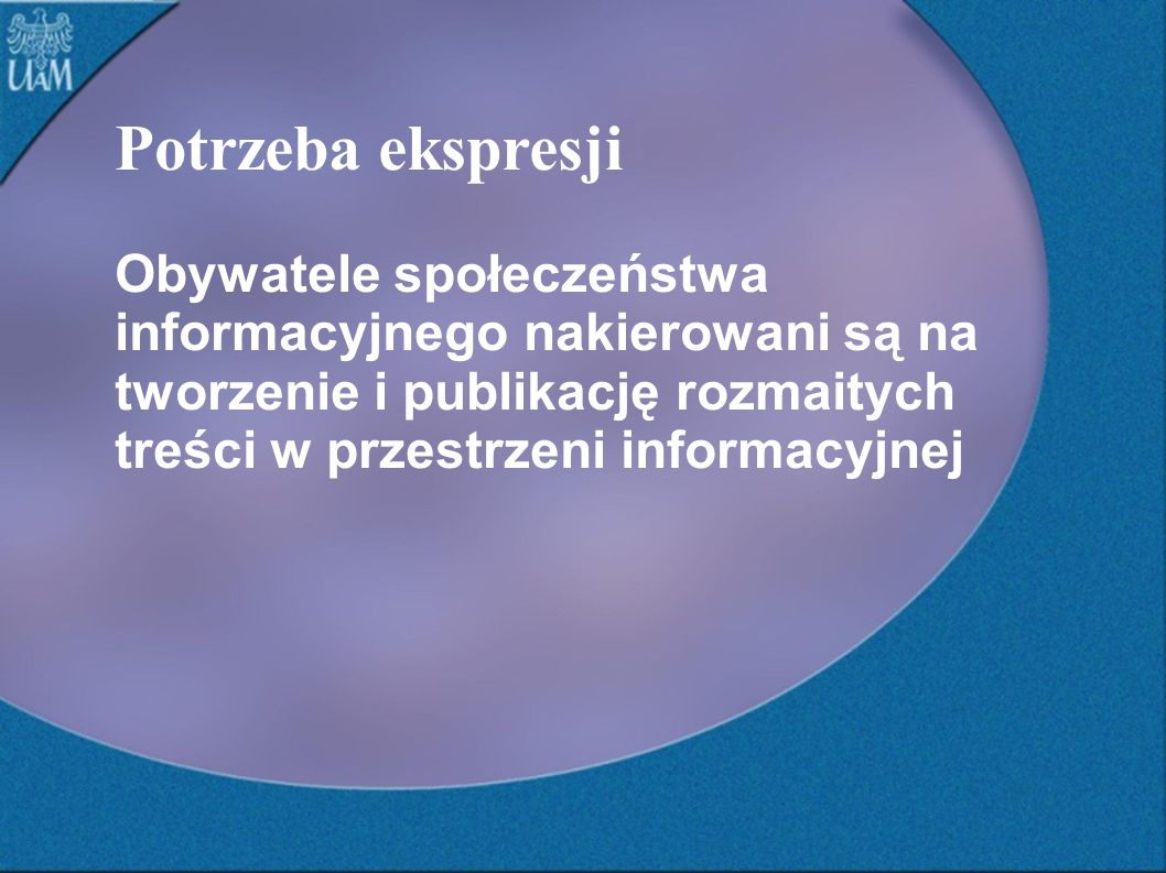 Potrzeba ekspresji Obywatele społeczeństwa informacyjnego nakierowani są na tworzenie i publikację rozmaitych treści w przestrzeni informacyjnej.