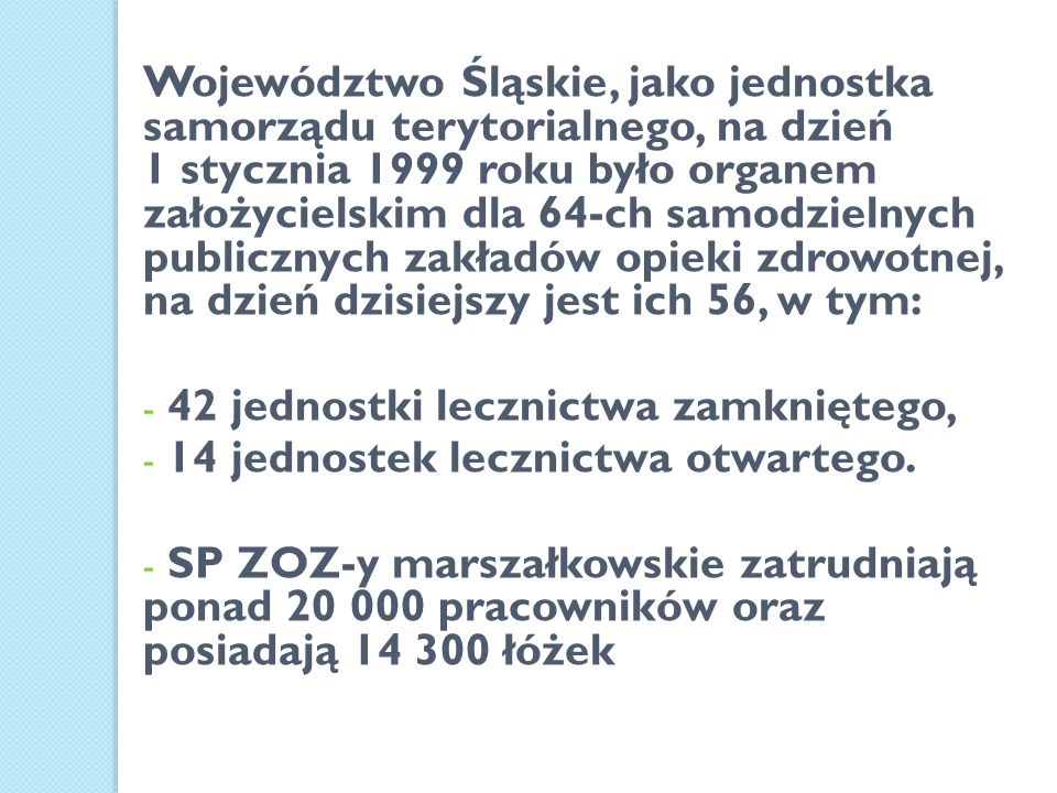 Województwo Śląskie, jako jednostka samorządu terytorialnego, na dzień 1 stycznia 1999 roku było organem założycielskim dla 64-ch samodzielnych publicznych zakładów opieki zdrowotnej, na dzień dzisiejszy jest ich 56, w tym: