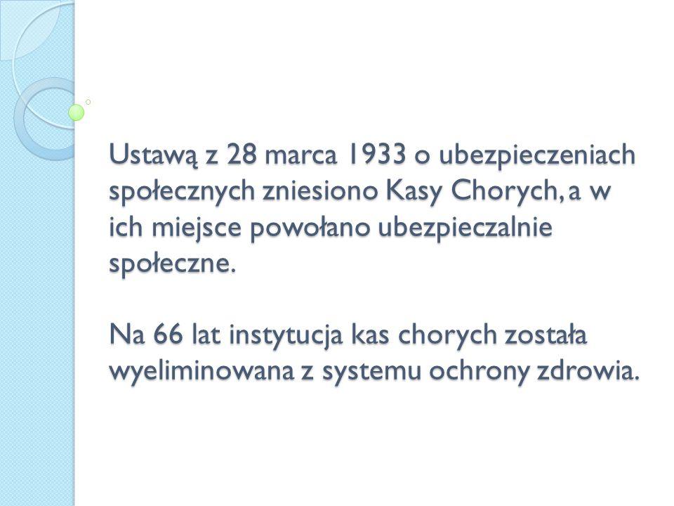 Ustawą z 28 marca 1933 o ubezpieczeniach społecznych zniesiono Kasy Chorych, a w ich miejsce powołano ubezpieczalnie społeczne.