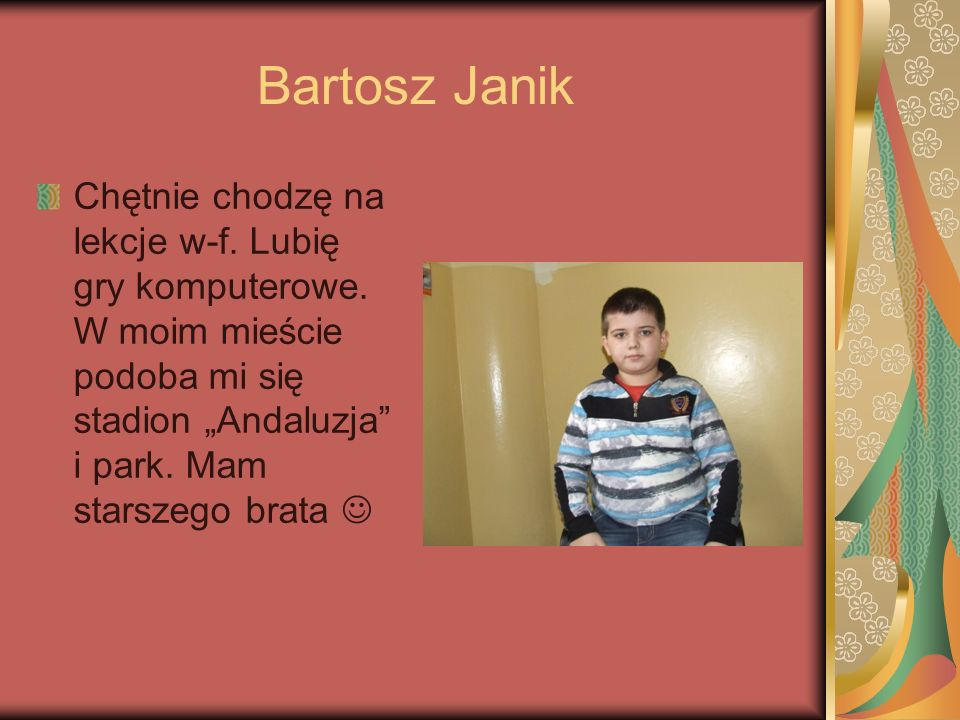 Bartosz Janik Chętnie chodzę na lekcje w-f. Lubię gry komputerowe.
