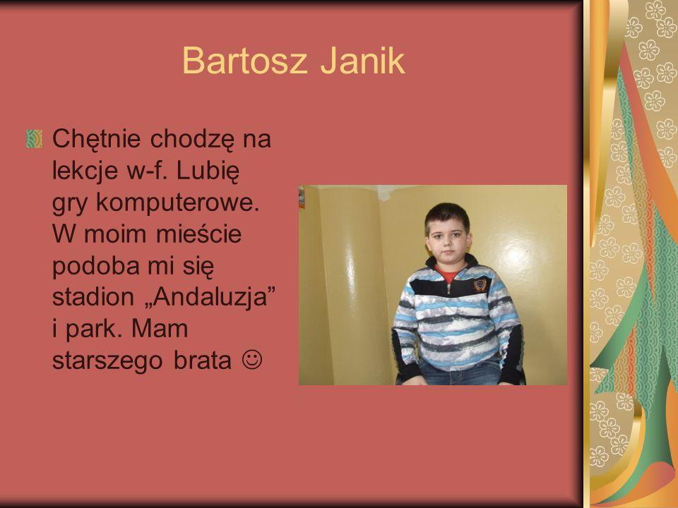 Bartosz JanikChętnie chodzę na lekcje w-f.Lubię gry komputerowe.