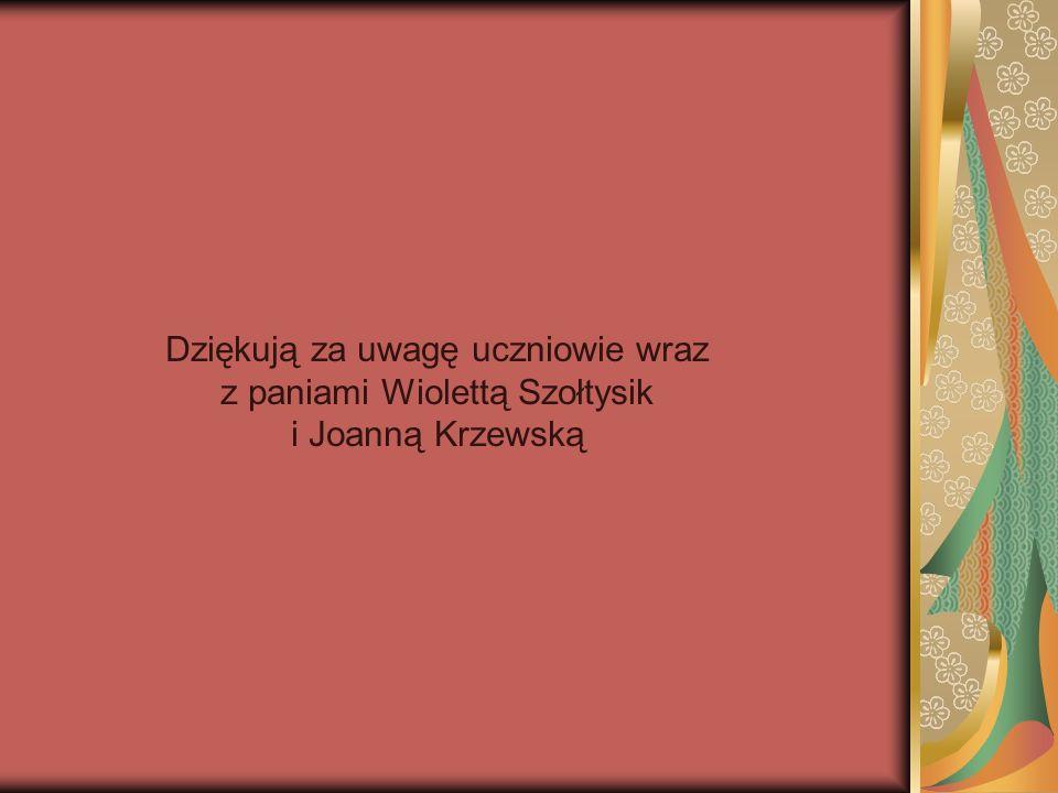 Dziękują za uwagę uczniowie wraz z paniami Wiolettą Szołtysik i Joanną Krzewską