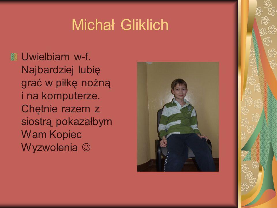 Michał Gliklich Uwielbiam w-f. Najbardziej lubię grać w piłkę nożną i na komputerze.