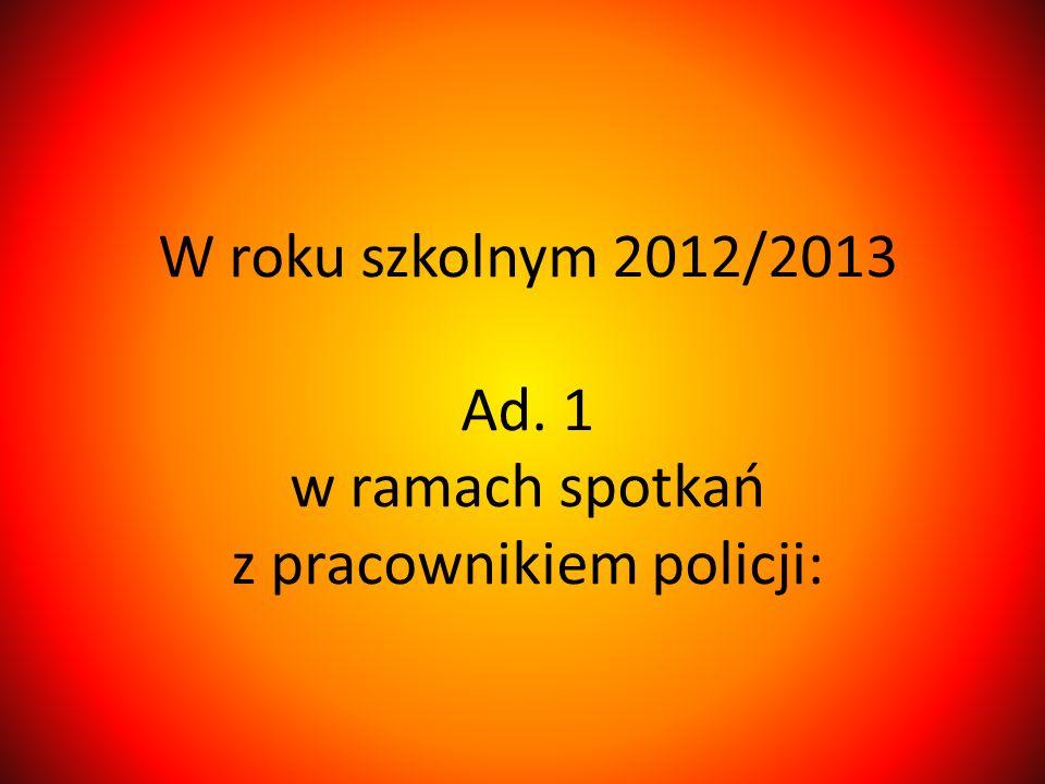 W roku szkolnym 2012/2013 Ad. 1 w ramach spotkań z pracownikiem policji: