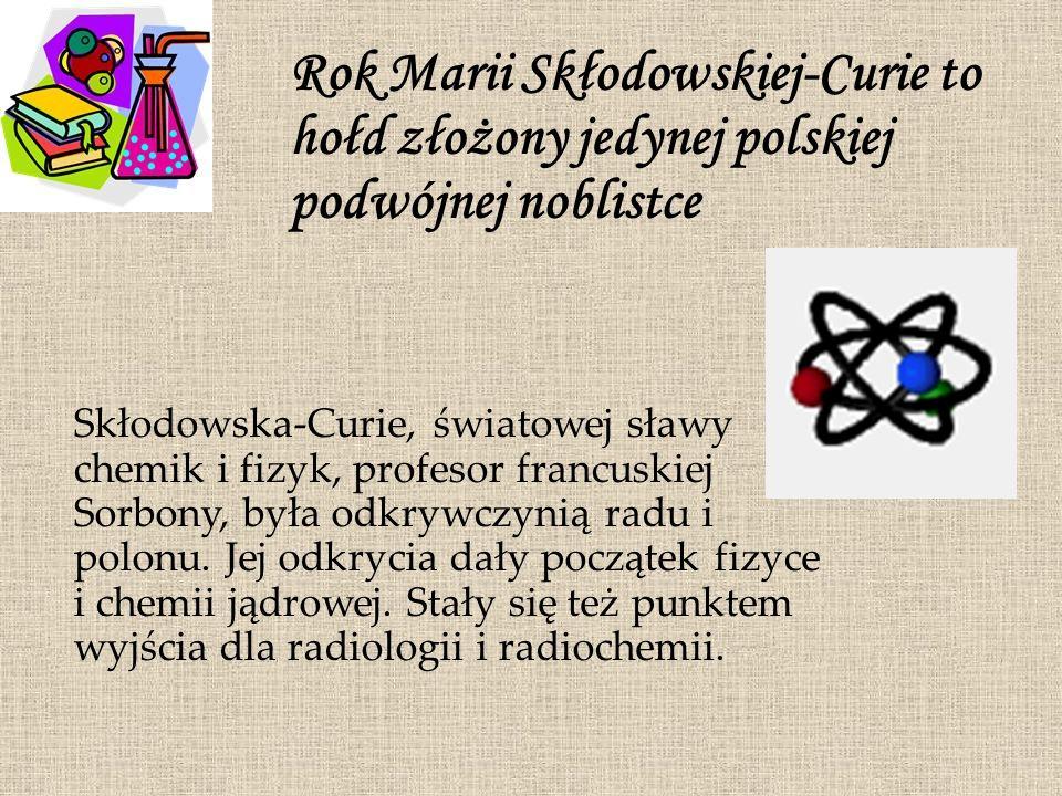 Rok Marii Skłodowskiej-Curie to hołd złożony jedynej polskiej podwójnej noblistce