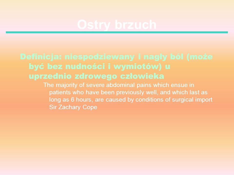 Ostry brzuch Definicja: niespodziewany i nagły ból (może być bez nudności i wymiotów) u uprzednio zdrowego człowieka.