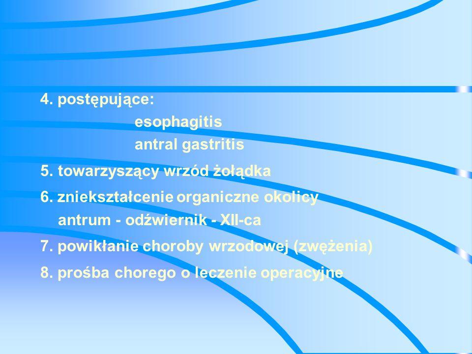 4. postępujące: esophagitis. antral gastritis. 5. towarzyszący wrzód żołądka. 6. zniekształcenie organiczne okolicy.