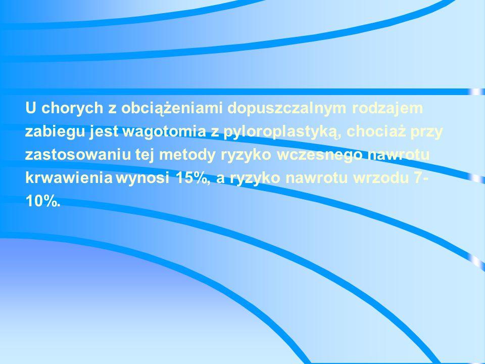 U chorych z obciążeniami dopuszczalnym rodzajem zabiegu jest wagotomia z pyloroplastyką, chociaż przy zastosowaniu tej metody ryzyko wczesnego nawrotu krwawienia wynosi 15%, a ryzyko nawrotu wrzodu 7-10%.