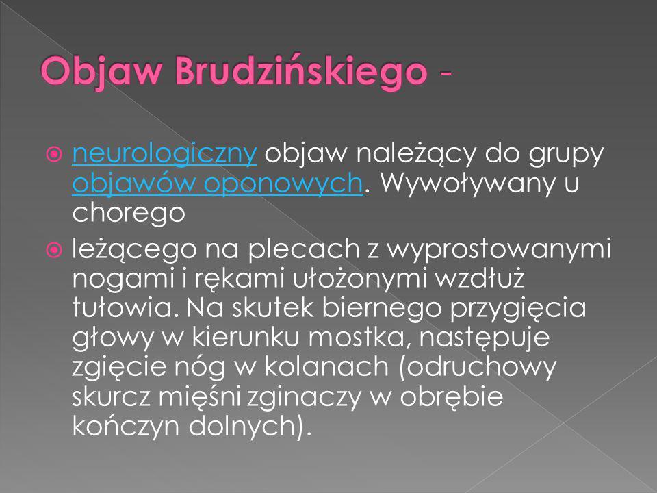 Objaw Brudzińskiego - neurologiczny objaw należący do grupy objawów oponowych. Wywoływany u chorego.