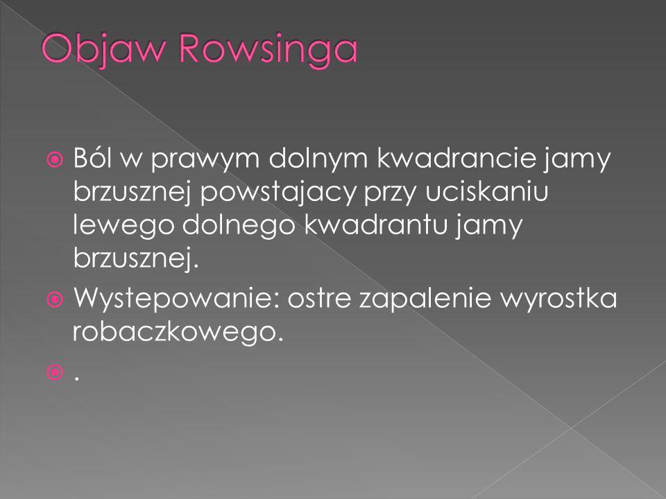 Objaw Rowsinga Ból w prawym dolnym kwadrancie jamy brzusznej powstajacy przy uciskaniu lewego dolnego kwadrantu jamy brzusznej.