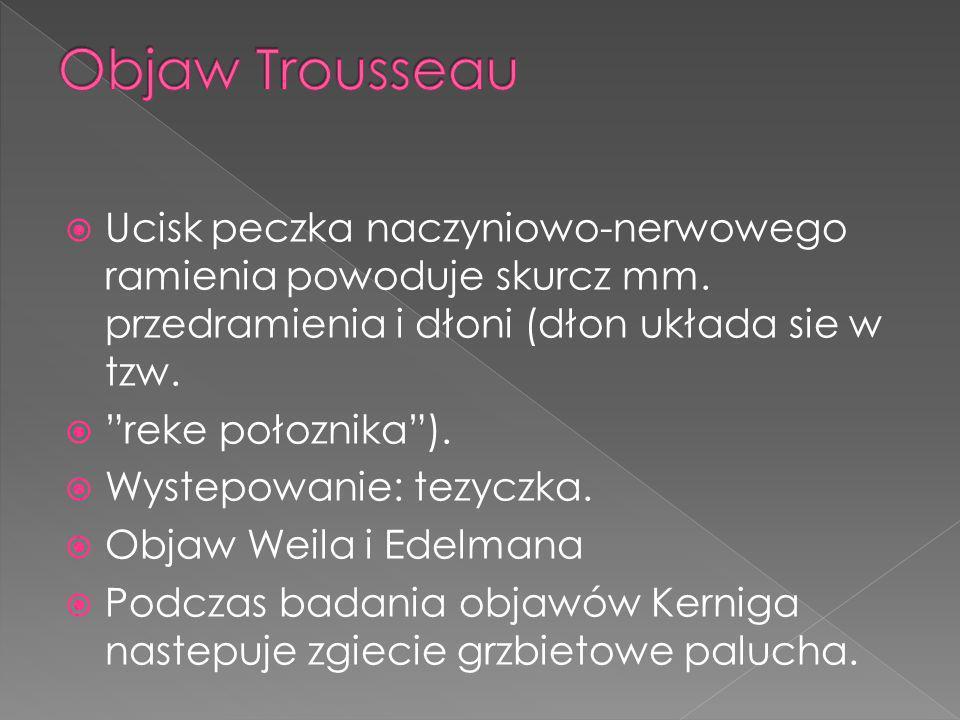Objaw Trousseau Ucisk peczka naczyniowo-nerwowego ramienia powoduje skurcz mm. przedramienia i dłoni (dłon układa sie w tzw.
