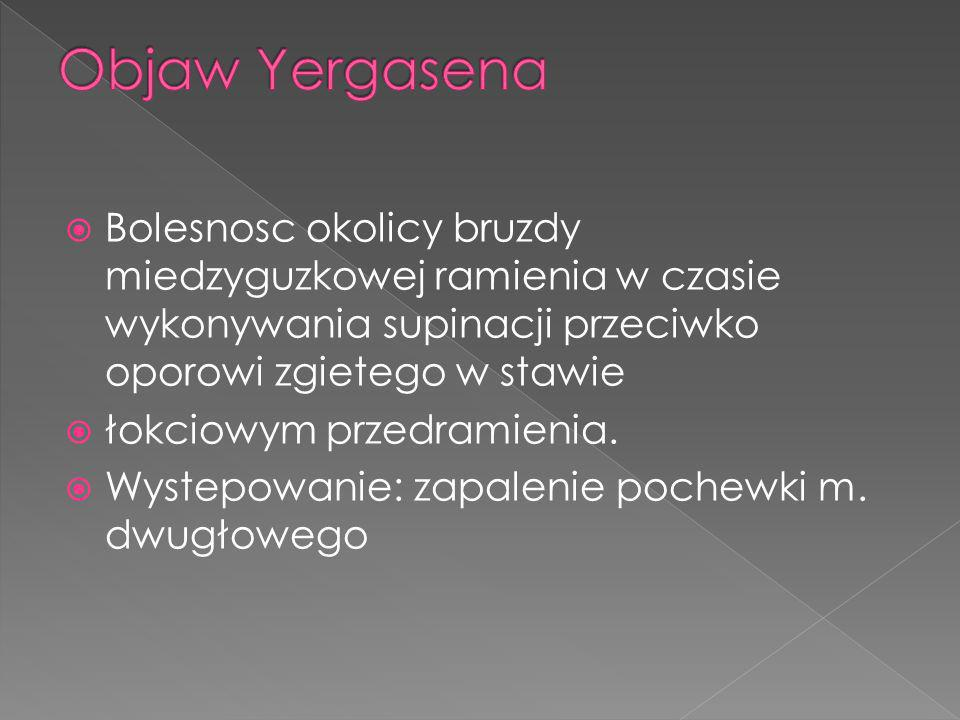Objaw Yergasena Bolesnosc okolicy bruzdy miedzyguzkowej ramienia w czasie wykonywania supinacji przeciwko oporowi zgietego w stawie.