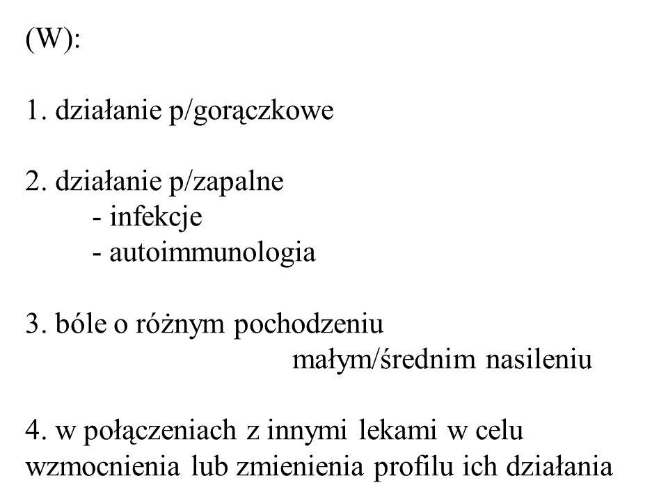 (W): 1. działanie p/gorączkowe 2. działanie p/zapalne. - infekcje