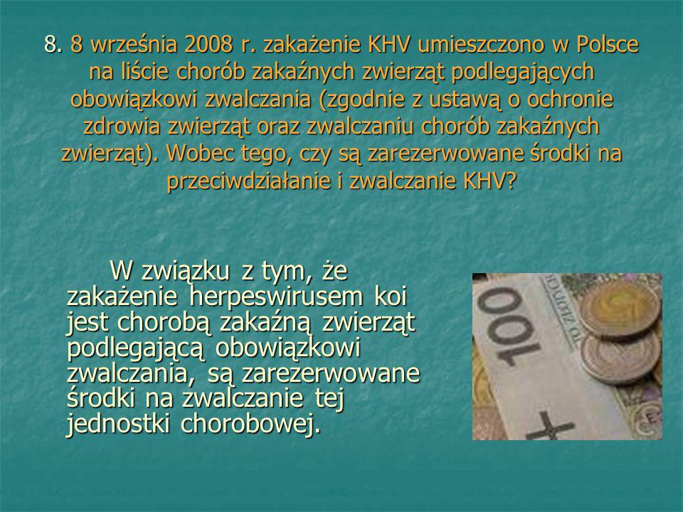 8. 8 września 2008 r. zakażenie KHV umieszczono w Polsce na liście chorób zakaźnych zwierząt podlegających obowiązkowi zwalczania (zgodnie z ustawą o ochronie zdrowia zwierząt oraz zwalczaniu chorób zakaźnych zwierząt). Wobec tego, czy są zarezerwowane środki na przeciwdziałanie i zwalczanie KHV