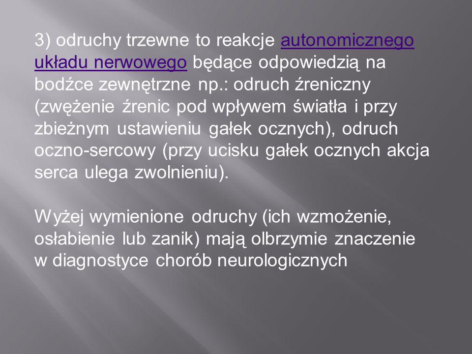 3) odruchy trzewne to reakcje autonomicznego układu nerwowego będące odpowiedzią na bodźce zewnętrzne np.: odruch źreniczny (zwężenie źrenic pod wpływem światła i przy zbieżnym ustawieniu gałek ocznych), odruch oczno-sercowy (przy ucisku gałek ocznych akcja serca ulega zwolnieniu).