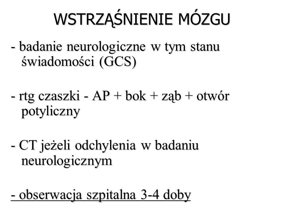 WSTRZĄŚNIENIE MÓZGU - badanie neurologiczne w tym stanu świadomości (GCS) - rtg czaszki - AP + bok + ząb + otwór potyliczny.