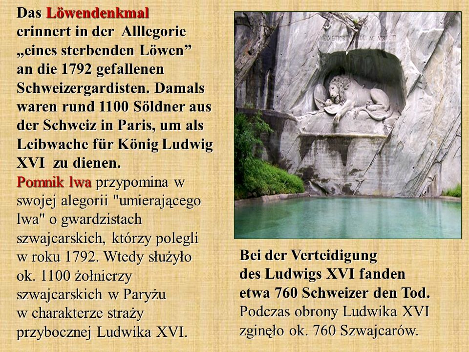 "Das Löwendenkmal erinnert in der Alllegorie ""eines sterbenden Löwen an die 1792 gefallenen Schweizergardisten. Damals waren rund 1100 Söldner aus der Schweiz in Paris, um als Leibwache für König Ludwig XVI zu dienen. Pomnik lwa przypomina w swojej alegorii umierającego lwa o gwardzistach szwajcarskich, którzy polegli w roku 1792. Wtedy służyło ok. 1100 żołnierzy szwajcarskich w Paryżu w charakterze straży przybocznej Ludwika XVI."
