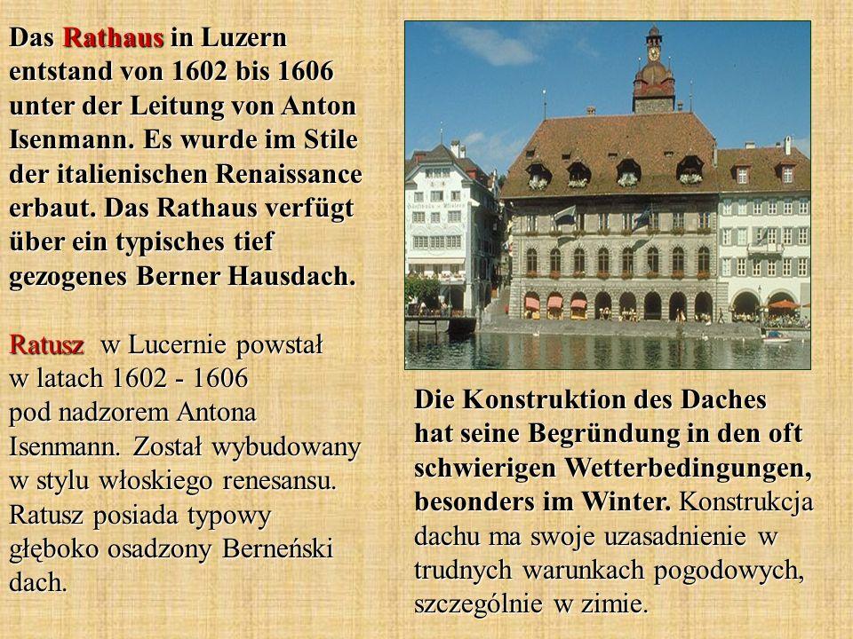 Das Rathaus in Luzern entstand von 1602 bis 1606 unter der Leitung von Anton Isenmann. Es wurde im Stile der italienischen Renaissance erbaut. Das Rathaus verfügt über ein typisches tief gezogenes Berner Hausdach. Ratusz w Lucernie powstał w latach 1602 - 1606 pod nadzorem Antona Isenmann. Został wybudowany w stylu włoskiego renesansu. Ratusz posiada typowy głęboko osadzony Berneński dach.