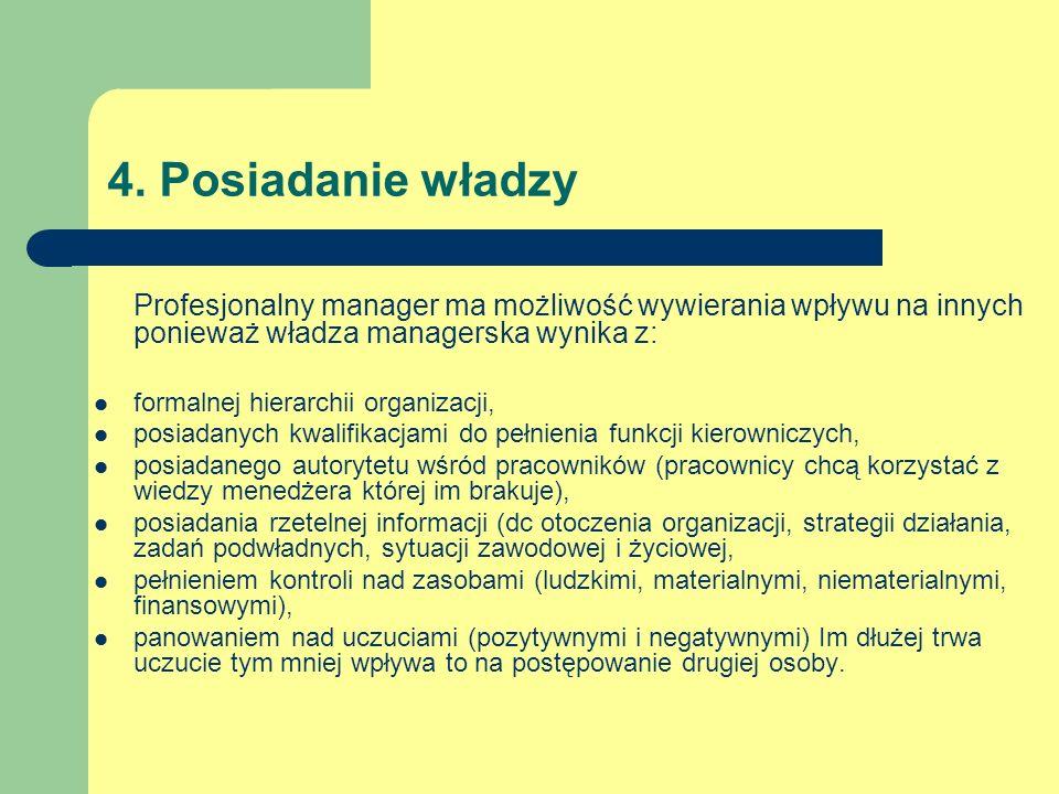 4. Posiadanie władzy Profesjonalny manager ma możliwość wywierania wpływu na innych ponieważ władza managerska wynika z: