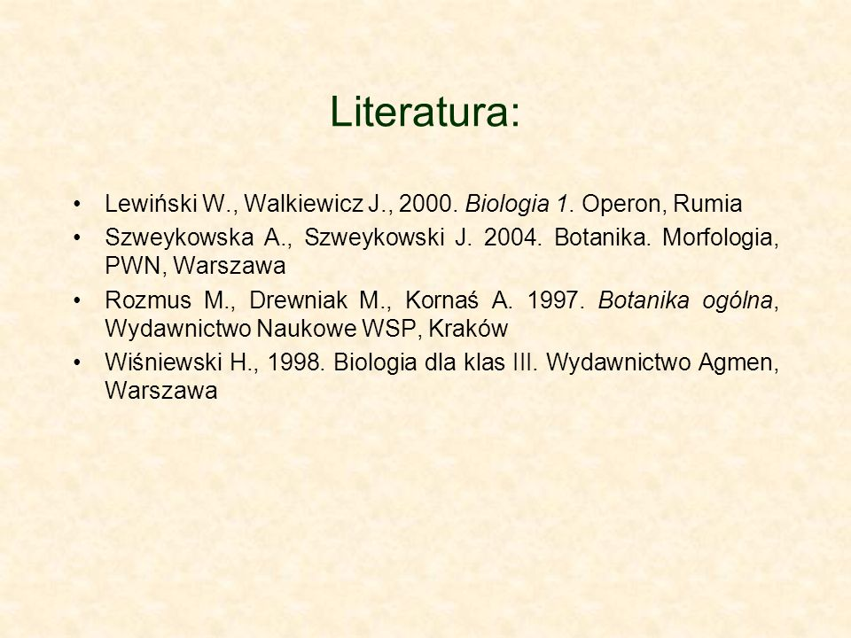 Literatura: Lewiński W., Walkiewicz J., 2000. Biologia 1. Operon, Rumia. Szweykowska A., Szweykowski J. 2004. Botanika. Morfologia, PWN, Warszawa.