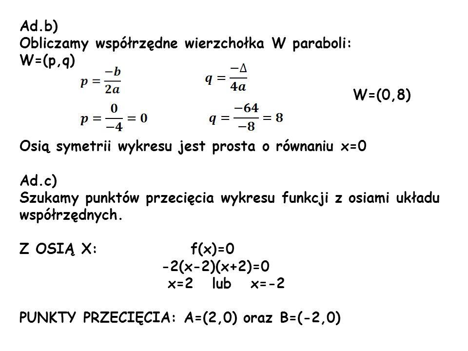 Ad.b) Obliczamy współrzędne wierzchołka W paraboli: W=(p,q) W=(0,8) Osią symetrii wykresu jest prosta o równaniu x=0.
