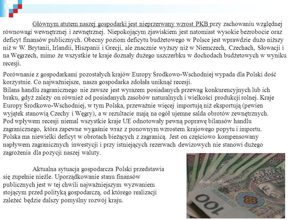 Głównym atutem naszej gospodarki jest nieprzerwany wzrost PKB przy zachowaniu względnej równowagi wewnętrznej i zewnętrznej. Niepokojącym zjawiskiem jest natomiast wysokie bezrobocie oraz deficyt finansów publicznych. Obecny poziom deficytu budżetowego w Polsce jest wprawdzie dużo niższy niż w W. Brytanii, Irlandii, Hiszpanii i Grecji, ale znacznie wyższy niż w Niemczech, Czechach, Słowacji i na Węgrzech, mimo że wszystkie te kraje doznały dużego uszczerbku w dochodach budżetowych w wyniku recesji.